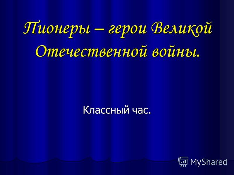 Пионеры – герои Великой Отечественной войны. Классный час.