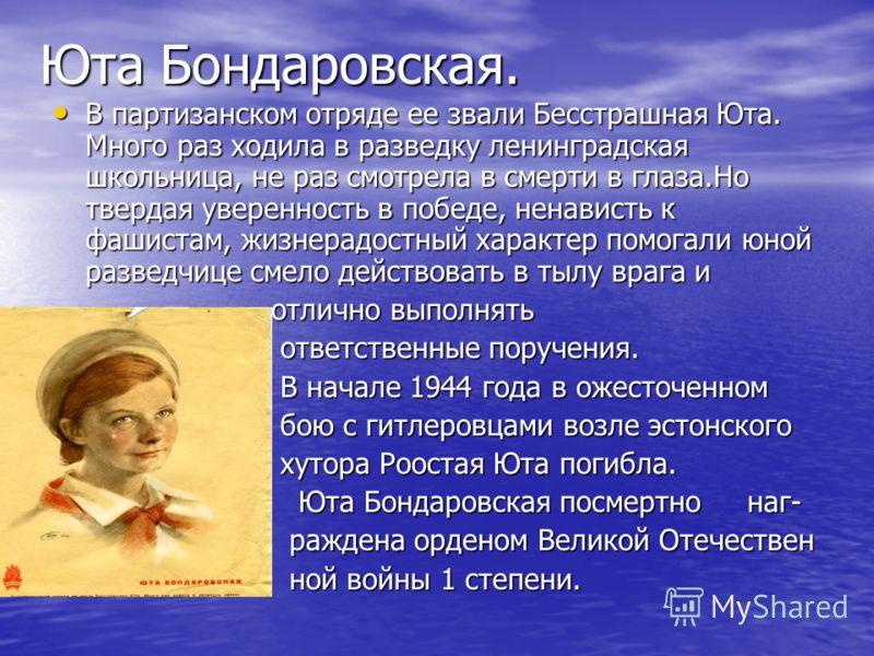 Юта Бондаровская. В партизанском отряде ее звали Бесстрашная Юта. Много раз ходила в разведку ленинградская школьница, не раз смотрела в смерти в глаза.Но твердая уверенность в победе, ненависть к фашистам, жизнерадостный характер помогали юной разве