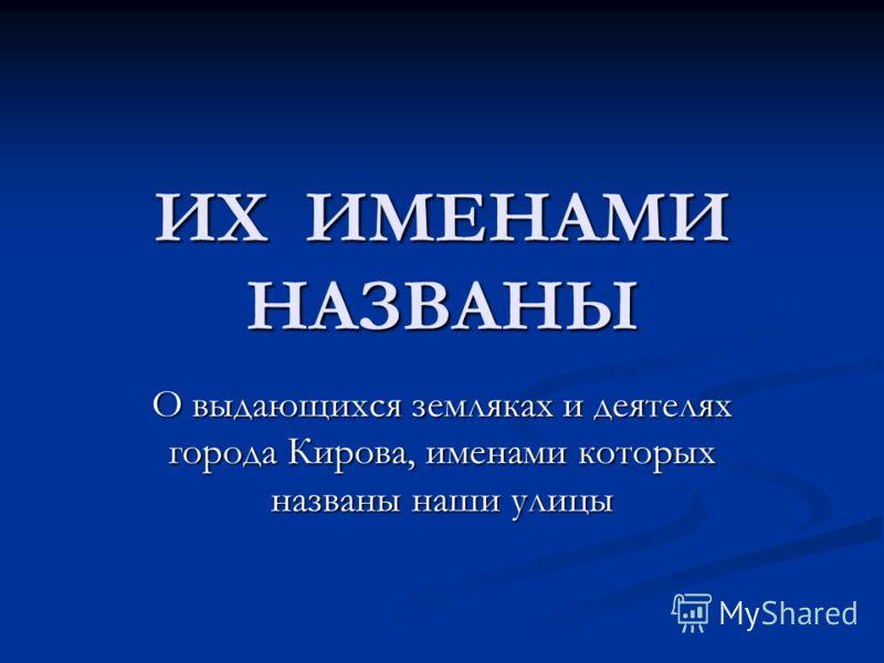 ИХ ИМЕНАМИ НАЗВАНЫ О выдающихся земляках и деятелях города Кирова, именами которых названы наши улицы