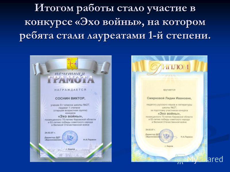 Итогом работы стало участие в конкурсе «Эхо войны», на котором ребята стали лауреатами 1-й степени.