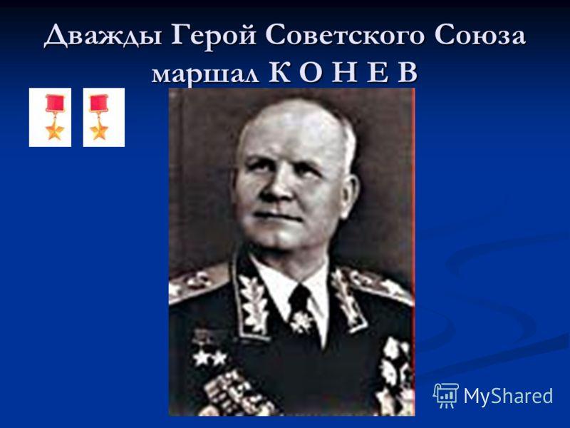Дважды Герой Советского Союза маршал К О Н Е В