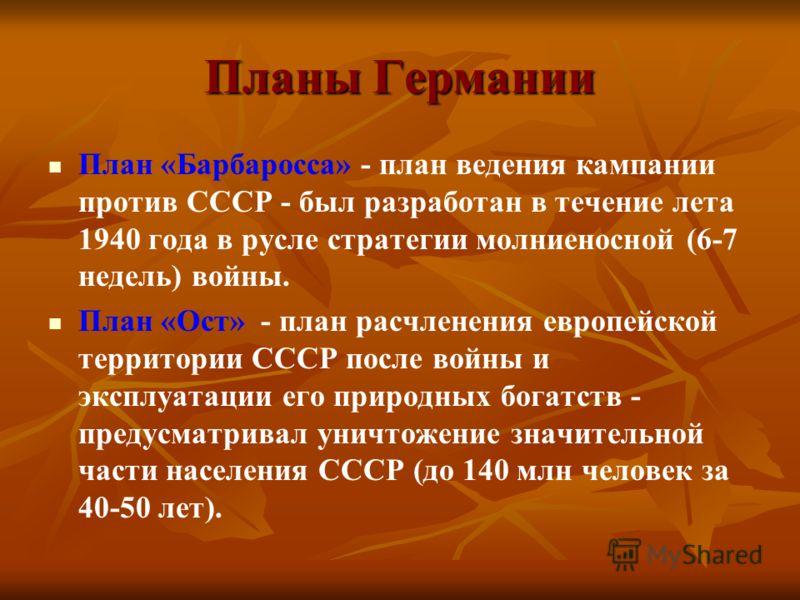 Планы Германии План «Барбаросса» - план ведения кампании против СССР - был разработан в течение лета 1940 года в русле стратегии молниеносной (6-7 недель) войны. План «Ост» - план расчленения европейской территории СССР после войны и эксплуатации его