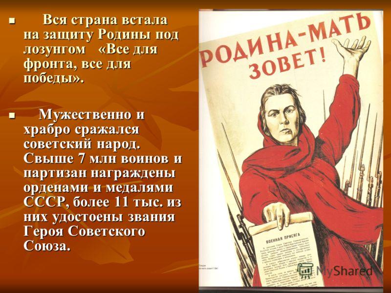 Вся страна встала на защиту Родины под лозунгом «Все для фронта, все для победы». Вся страна встала на защиту Родины под лозунгом «Все для фронта, все для победы». Мужественно и храбро сражался советский народ. Свыше 7 млн воинов и партизан награжден