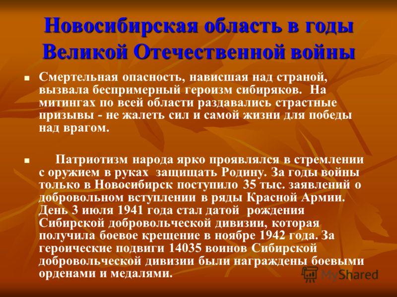 Новосибирская область в годы Великой Отечественной войны Смертельная опасность, нависшая над страной, вызвала беспримерный героизм сибиряков. На митингах по всей области раздавались страстные призывы - не жалеть сил и самой жизни для победы над враго