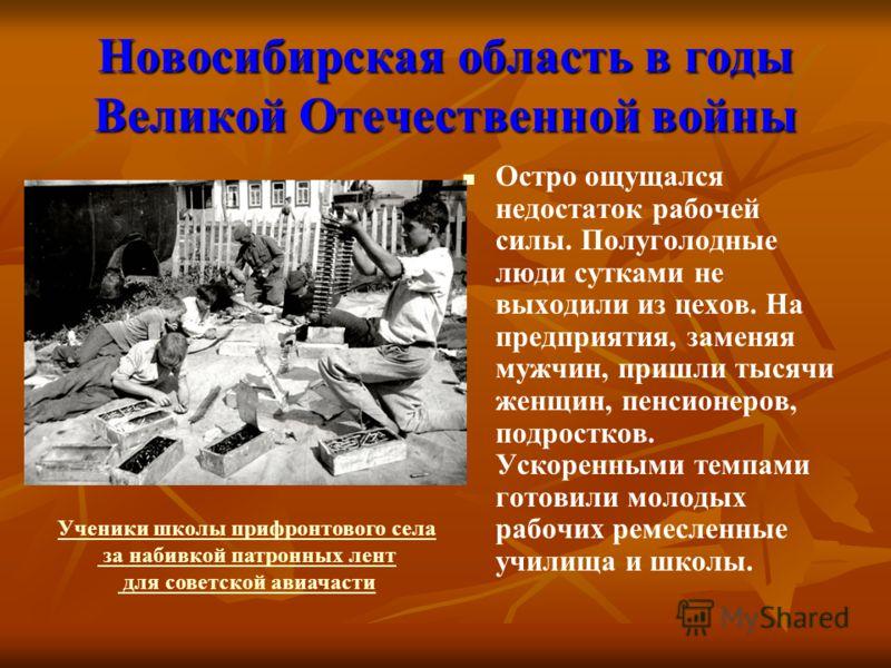 Новосибирская область в годы Великой Отечественной войны Остро ощущался недостаток рабочей силы. Полуголодные люди сутками не выходили из цехов. На предприятия, заменяя мужчин, пришли тысячи женщин, пенсионеров, подростков. Ускоренными темпами готови