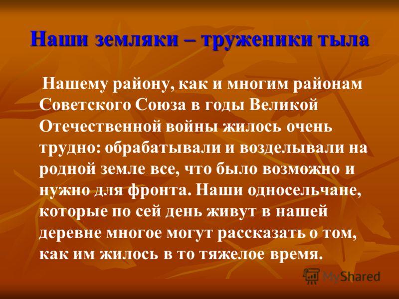 Наши земляки – труженики тыла Нашему району, как и многим районам Советского Союза в годы Великой Отечественной войны жилось очень трудно: обрабатывали и возделывали на родной земле все, что было возможно и нужно для фронта. Наши односельчане, которы