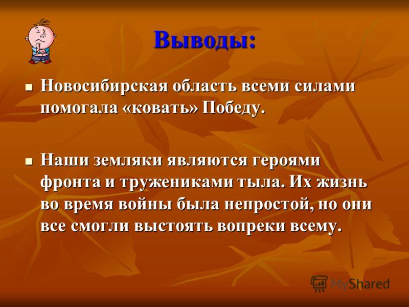 Выводы: Новосибирская область всеми силами помогала «ковать» Победу. Новосибирская область всеми силами помогала «ковать» Победу. Наши земляки являются героями фронта и тружениками тыла. Их жизнь во время войны была непростой, но они все смогли высто