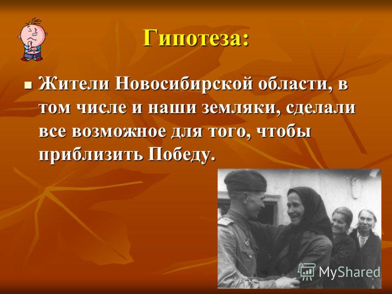 Гипотеза: Жители Новосибирской области, в том числе и наши земляки, сделали все возможное для того, чтобы приблизить Победу. Жители Новосибирской области, в том числе и наши земляки, сделали все возможное для того, чтобы приблизить Победу.