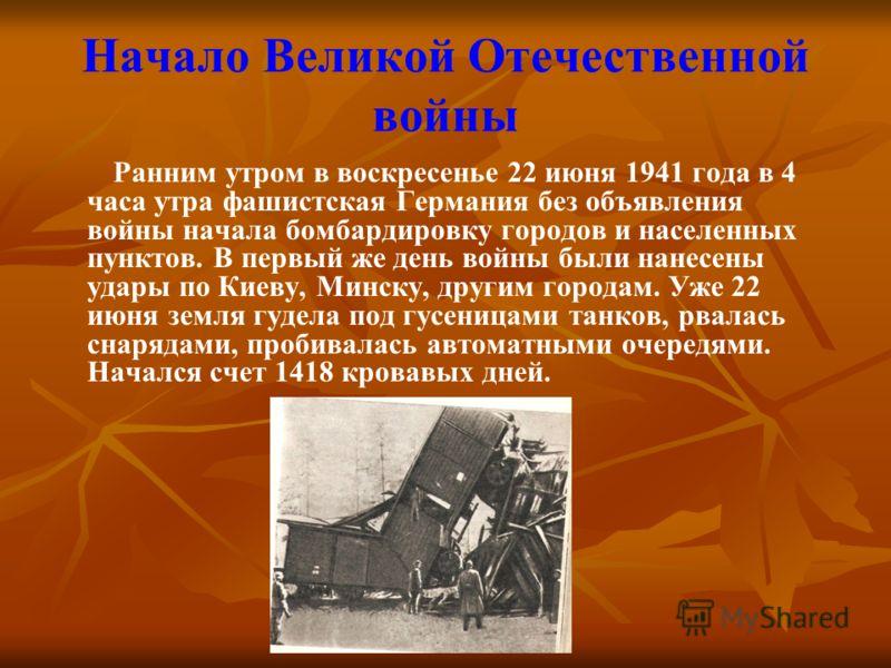 Начало Великой Отечественной войны Ранним утром в воскресенье 22 июня 1941 года в 4 часа утра фашистская Германия без объявления войны начала бомбардировку городов и населенных пунктов. В первый же день войны были нанесены удары по Киеву, Минску, дру
