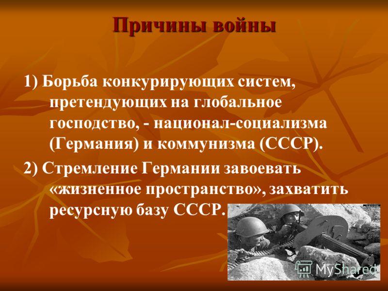 Причины войны 1) Борьба конкурирующих систем, претендующих на глобальное господство, - национал-социализма (Германия) и коммунизма (СССР). 2) Стремление Германии завоевать «жизненное пространство», захватить ресурсную базу СССР.