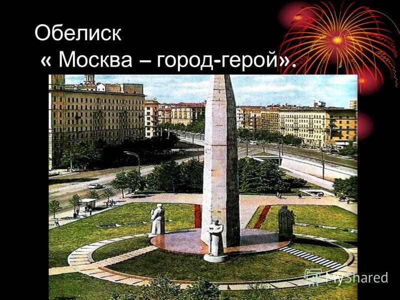 Обелиск « Москва – город - герой ».