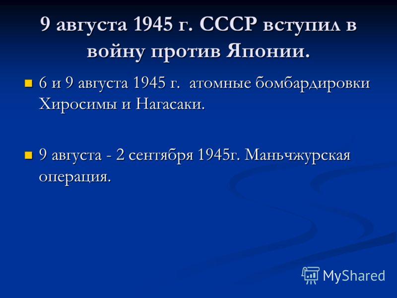 9 августа 1945 г. СССР вступил в войну против Японии. 6 и 9 августа 1945 г. атомные бомбардировки Хиросимы и Нагасаки. 6 и 9 августа 1945 г. атомные бомбардировки Хиросимы и Нагасаки. 9 августа - 2 сентября 1945г. Маньчжурская операция. 9 августа - 2