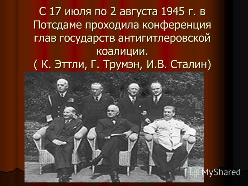 С 17 июля по 2 августа 1945 г. в Потсдаме проходила конференция глав государств антигитлеровской коалиции. ( К. Эттли, Г. Трумэн, И.В. Сталин)