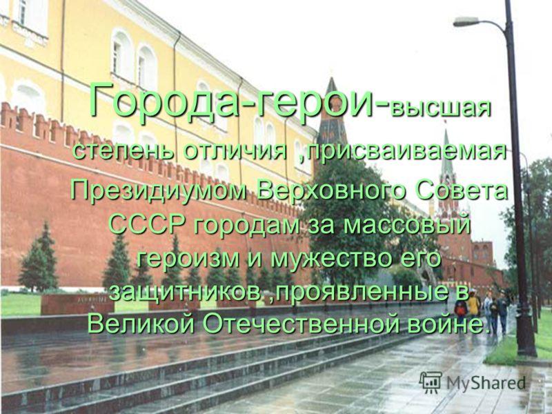 Города-герои- высшая степень отличия, присваиваемая Президиумом Верховного Совета СССР городам за массовый героизм и мужество его защитников,проявленные в Великой Отечественной войне.