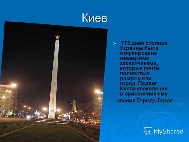 Киев 778 дней столица Украины была оккупирована немецкими захватчиками, которые почти полностью разгромили город. Подвиг Киева увековечен в присвоении ему звания Города-Героя