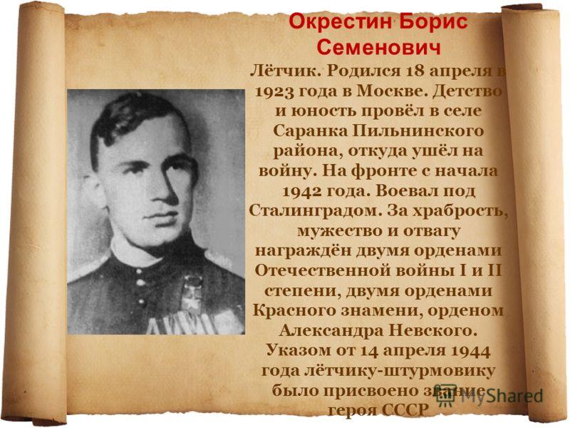 Окрестин Борис Семенович Лётчик. Родился 18 апреля в 1923 года в Москве. Детство и юность провёл в селе Саранка Пильнинского района, откуда ушёл на войну. На фронте с начала 1942 года. Воевал под Сталинградом. За храбрость, мужество и отвагу награждё
