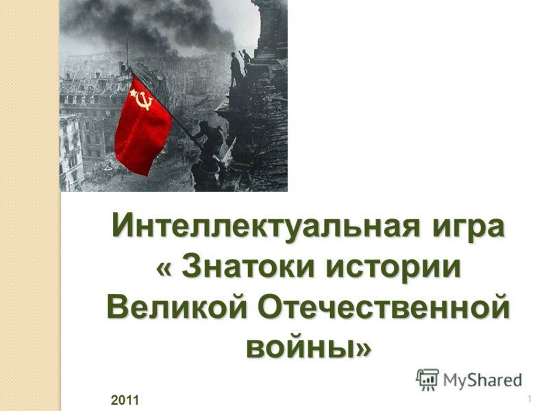 Интеллектуальная игра « Знатоки истории Великой Отечественной войны » 1 2011