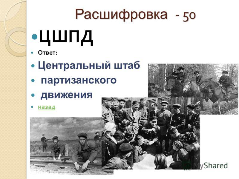 Расшифровка - 50 ЦШПД Ответ : Центральный штаб партизанского движения назад