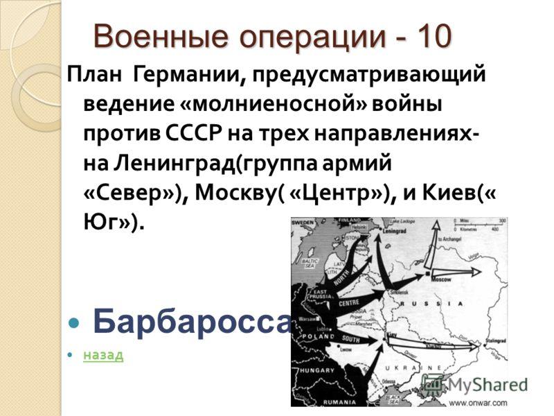 Военные операции - 10 План Германии, предусматривающий ведение « молниеносной » войны против СССР на трех направлениях - на Ленинград ( группа армий « Север »), Москву ( « Центр »), и Киев (« Юг »). Барбаросса назад