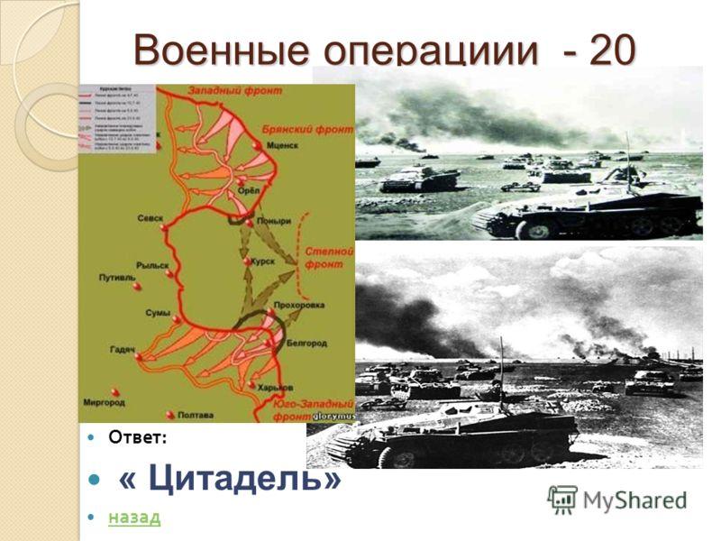 Военные операциии - 20 Военные операциии - 20 Ответ : « Цитадель» назад