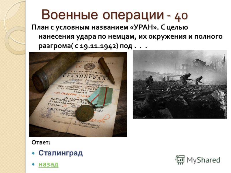 Военные операции - 40 Военные операции - 40 План с условным названием « УРАН ». С целью нанесения удара по немцам, их окружения и полного разгрома ( с 19.11.1942) под... Ответ : Сталинград назад