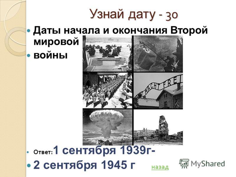 Узнай дату - 30 Даты начала и окончания Второй мировой войны Ответ : 1 сентября 1939г- 2 сентября 1945 г назад назад
