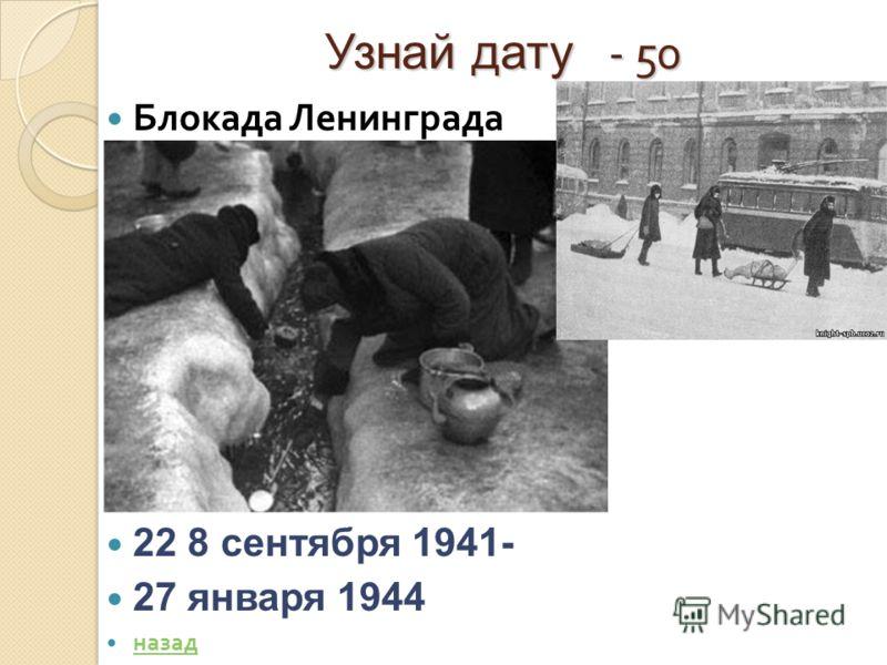 Узнай дату - 50 Блокада Ленинграда Ответ : 22 8 сентября 1941- 27 января 1944 назад