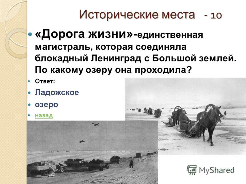Исторические места - 10 Исторические места - 10 «Дорога жизни»- единственная магистраль, которая соединяла блокадный Ленинград с Большой землей. По какому озеру она проходила? Ответ : Ладожское озеро назад