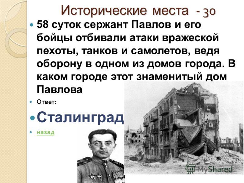 Исторические места - 30 58 суток сержант Павлов и его бойцы отбивали атаки вражеской пехоты, танков и самолетов, ведя оборону в одном из домов города. В каком городе этот знаменитый дом Павлова Ответ : Сталинград назад