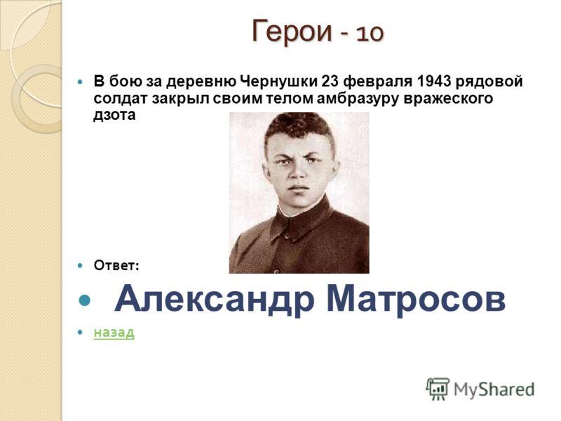 Герои - 10 В бою за деревню Чернушки 23 февраля 1943 рядовой солдат закрыл своим телом амбразуру вражеского дзота Ответ : Александр Матросов назад