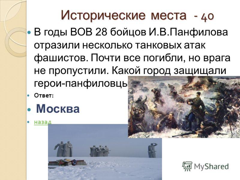 Исторические места - 40 Исторические места - 40 В годы ВОВ 28 бойцов И.В.Панфилова отразили несколько танковых атак фашистов. Почти все погибли, но врага не пропустили. Какой город защищали герои-панфиловцы? Ответ : Москва назад