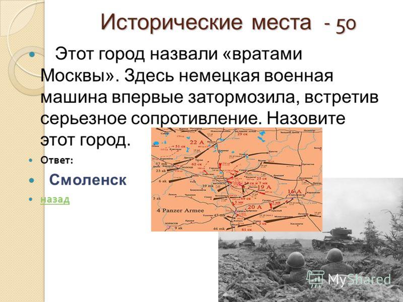 Исторические места - 50 Этот город назвали «вратами Москвы». Здесь немецкая военная машина впервые затормозила, встретив серьезное сопротивление. Назовите этот город. Ответ : Смоленск назад