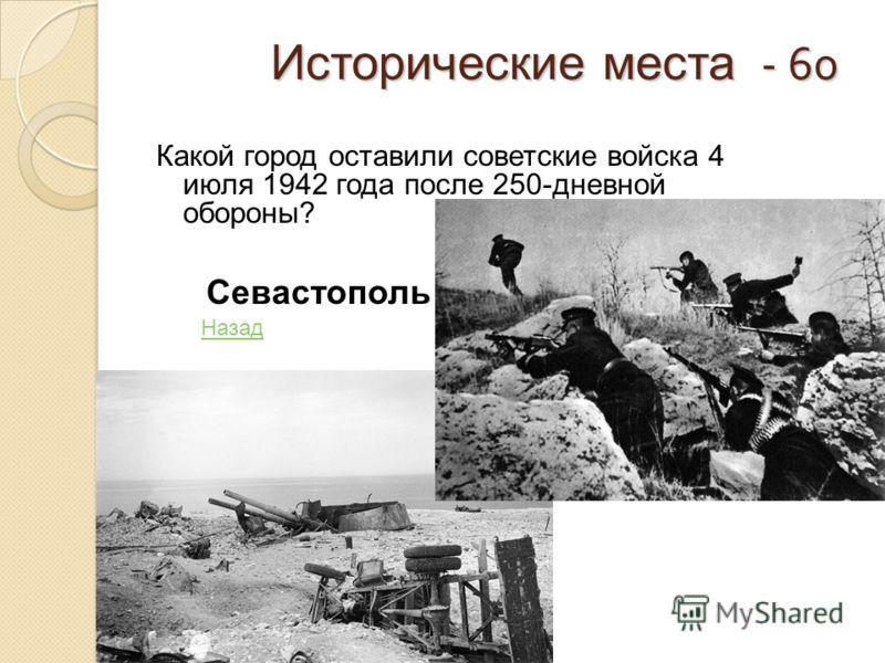 Исторические места - 60 Исторические места - 60 Какой город оставили советские войска 4 июля 1942 года после 250-дневной обороны? Севастополь Назад