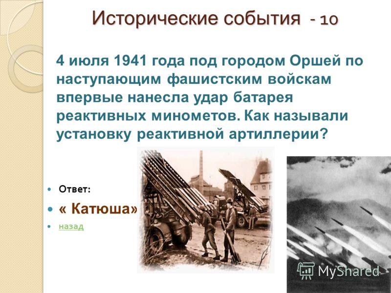 Исторические события - 10 Исторические события - 10 Ответ : « Катюша» назад 4 июля 1941 года под городом Оршей по наступающим фашистским войскам впервые нанесла удар батарея реактивных минометов. Как называли установку реактивной артиллерии?