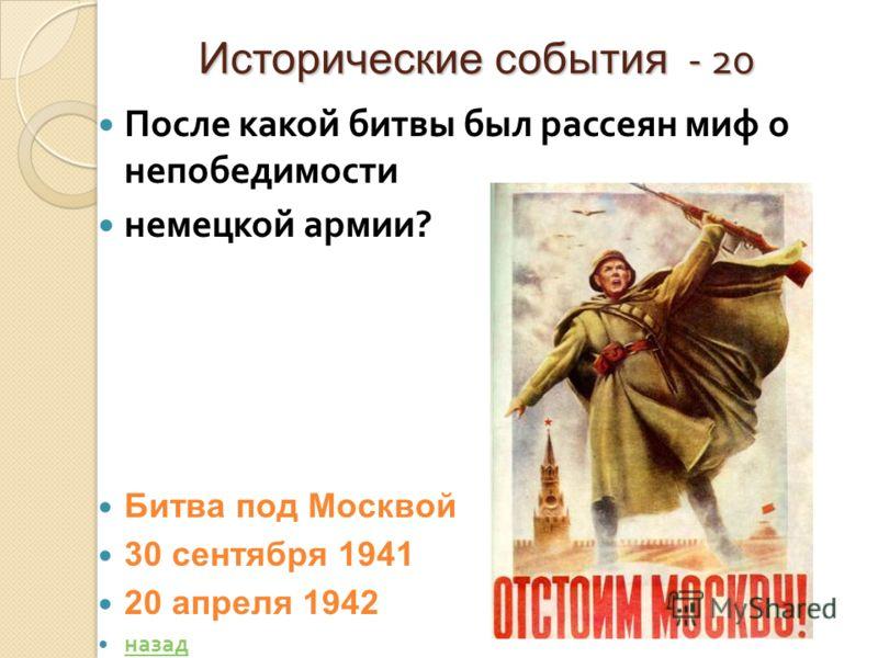 Исторические события - 20 После какой битвы был рассеян миф о непобедимости немецкой армии ? Битва под Москвой 30 сентября 1941 20 апреля 1942 назад