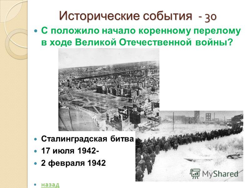 Исторические события - 30 Исторические события - 30 С положило начало коренному перелому в ходе Великой Отечественной войны? Сталинградская битва 17 июля 1942- 2 февраля 1942 назад