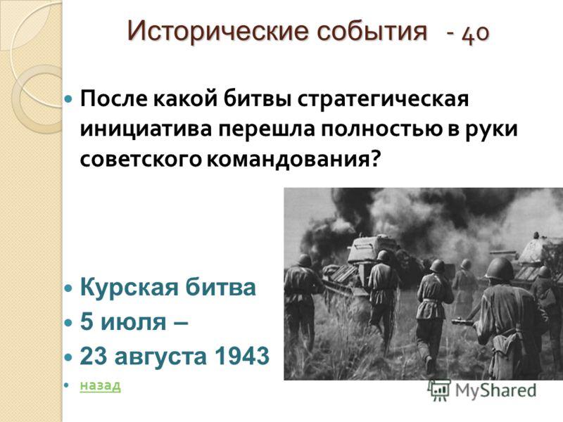 Исторические события - 40 После какой битвы стратегическая инициатива перешла полностью в руки советского командования ? Курская битва 5 июля – 23 августа 1943 назад
