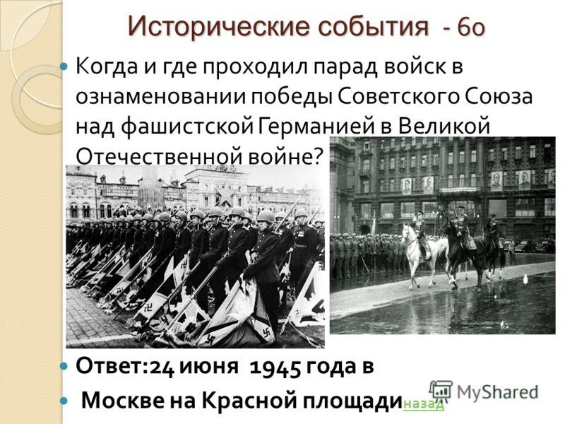 Исторические события - 60 Когда и где проходил парад войск в ознаменовании победы Советского Союза над фашистской Германией в Великой Отечественной войне ? Ответ :24 июня 1945 года в Москве на Красной площади назад назад