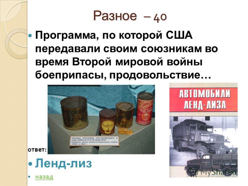 Разное – 40 Разное – 40 Программа, по которой США передавали своим союзникам во время Второй мировой войны боеприпасы, продовольствие… ответ : Ленд-лиз назад