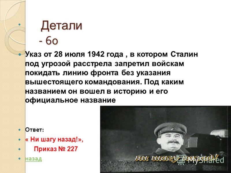 Детали - 60 Детали - 60 Указ от 28 июля 1942 года, в котором Сталин под угрозой расстрела запретил войскам покидать линию фронта без указания вышестоящего командования. Под каким названием он вошел в историю и его официальное название Ответ : « Ни ша