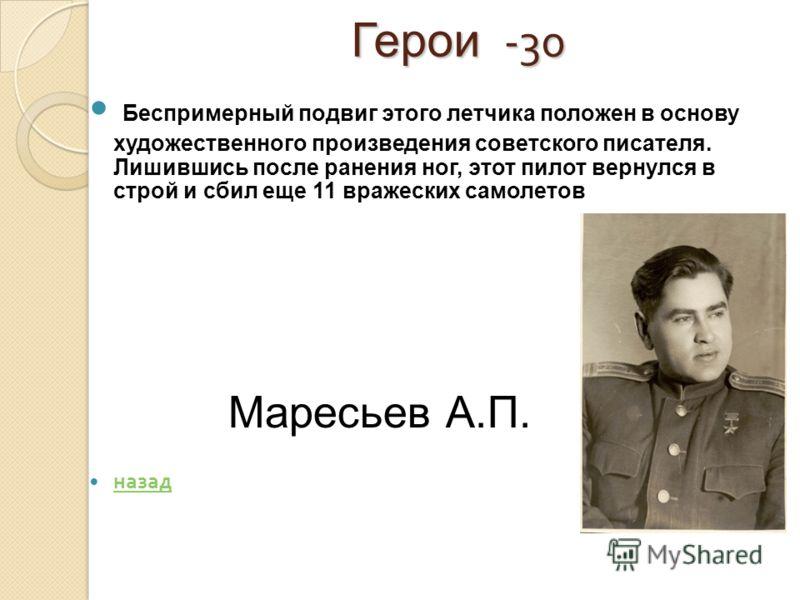 Герои -30 Герои -30 Беспримерный подвиг этого летчика положен в основу художественного произведения советского писателя. Лишившись после ранения ног, этот пилот вернулся в строй и сбил еще 11 вражеских самолетов назад Маресьев А.П.