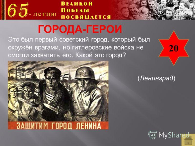20 ГОРОДА-ГЕРОИ Это был первый советский город, который был окружён врагами, но гитлеровские войска не смогли захватить его. Какой это город? (Ленинград)