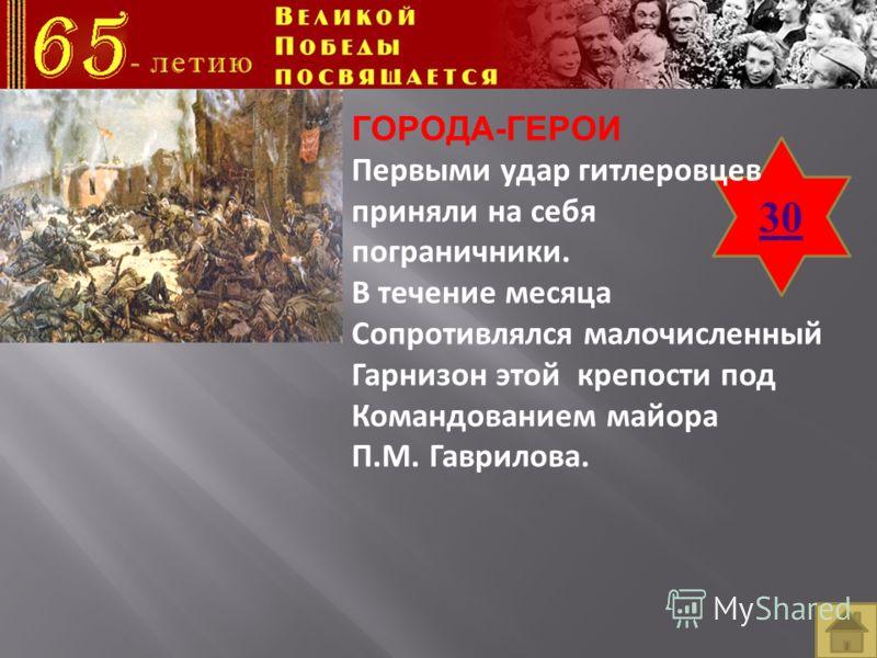 30 ГОРОДА-ГЕРОИ Первыми удар гитлеровцев приняли на себя пограничники. В течение месяца Сопротивлялся малочисленный Гарнизон этой крепости под Командованием майора П.М. Гаврилова.