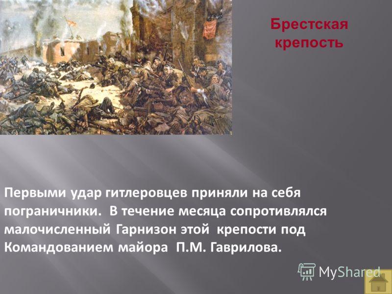 Брестская крепость Первыми удар гитлеровцев приняли на себя пограничники. В течение месяца сопротивлялся малочисленный Гарнизон этой крепости под Командованием майора П.М. Гаврилова.