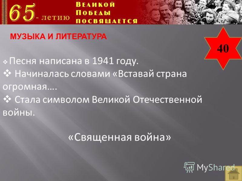 40 Песня написана в 1941 году. Начиналась словами «Вставай страна огромная…. Стала символом Великой Отечественной войны. «Священная война» МУЗЫКА И ЛИТЕРАТУРА