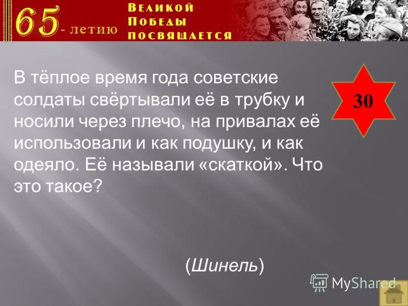 30 В тёплое время года советские солдаты свёртывали её в трубку и носили через плечо, на привалах её использовали и как подушку, и как одеяло. Её называли «скаткой». Что это такое? (Шинель)