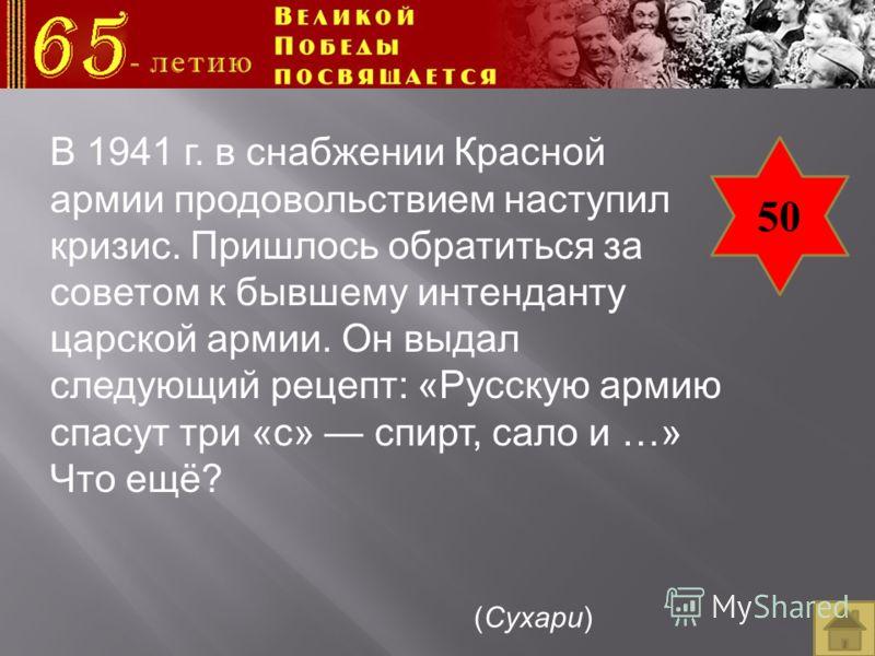 50 В 1941 г. в снабжении Красной армии продовольствием наступил кризис. Пришлось обратиться за советом к бывшему интенданту царской армии. Он выдал следующий рецепт: «Русскую армию спасут три «с» спирт, сало и …» Что ещё? (Сухари)