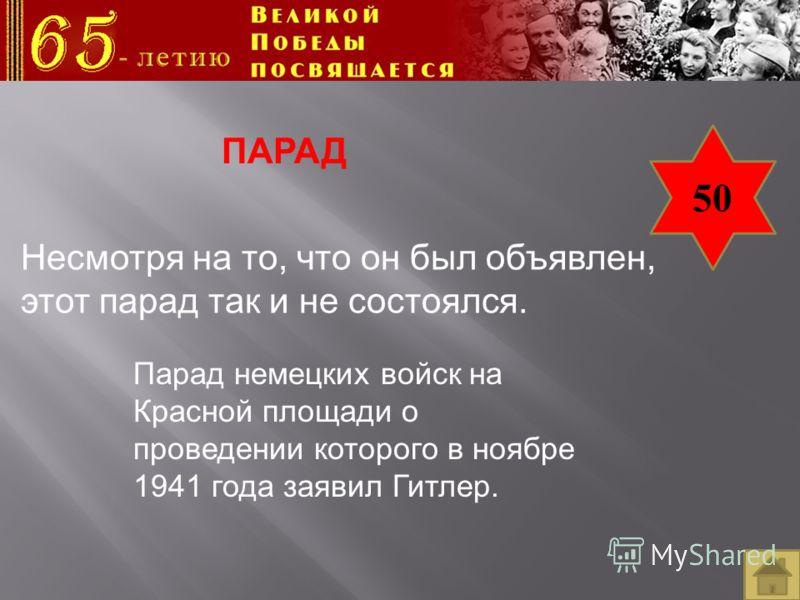 50 ПАРАД Несмотря на то, что он был объявлен, этот парад так и не состоялся. Парад немецких войск на Красной площади о проведении которого в ноябре 1941 года заявил Гитлер.