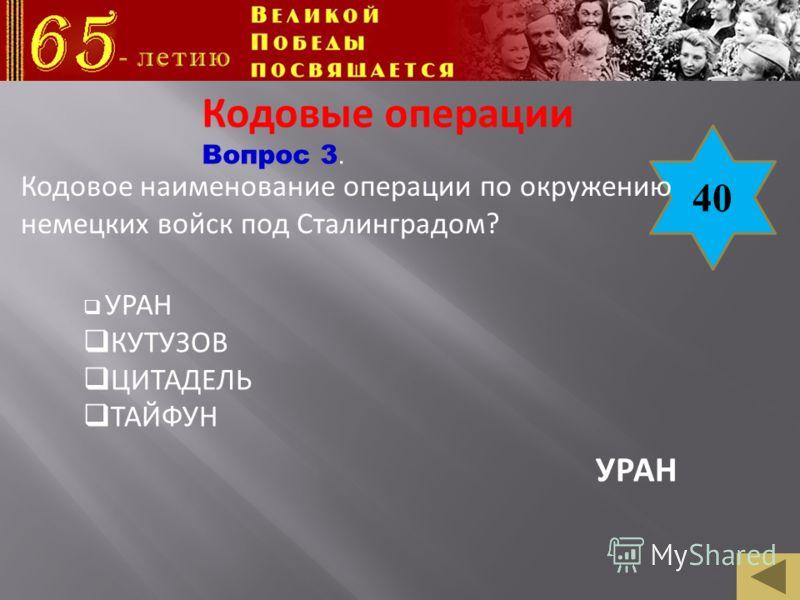 40 Кодовое наименование операции по окружению немецких войск под Сталинградом? Кодовые операции Вопрос 3. УРАН КУТУЗОВ ЦИТАДЕЛЬ ТАЙФУН УРАН