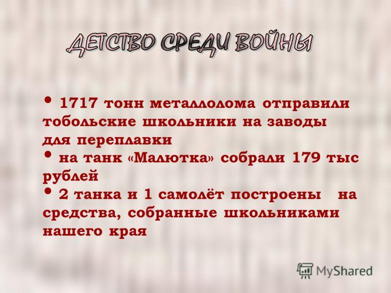 1717 тонн металлолома отправили тобольские школьники на заводы для переплавки на танк «Малютка» собрали 179 тыс рублей 2 танка и 1 самолёт построены на средства, собранные школьниками нашего края
